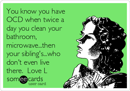 You know you have OCD when twice a day you clean your bathroom, microwave...then your sibling's...who don't even live there.  Love L