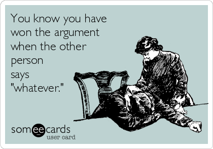 "You know you have won the argument when the other person says ""whatever."""