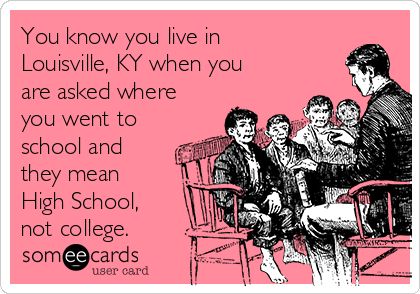 You know you live in Louisville, KY when you are asked where you went to school and they mean High School, not college.
