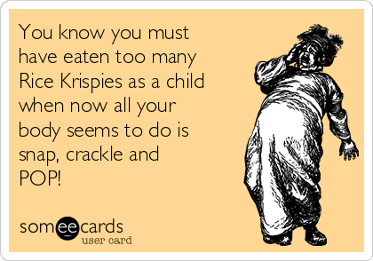 You know you must have eaten too many Rice Krispies as a child when now all your body seems to do is snap, crackle and POP!