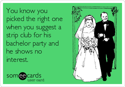 You know you picked the right one when you suggest a strip club for his bachelor party and he shows no interest.