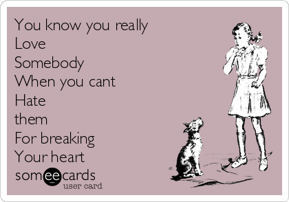You know you really  Love Somebody When you cant  Hate them  For breaking  Your heart