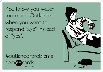 "You know you watch  too much Outlander when you want to respond ""aye"" instead of ""yes"".    #outlanderproblems"