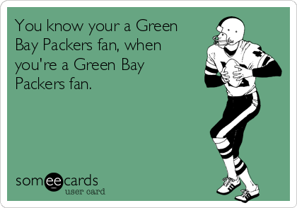 You know your a Green Bay Packers fan, when you're a Green Bay Packers fan.