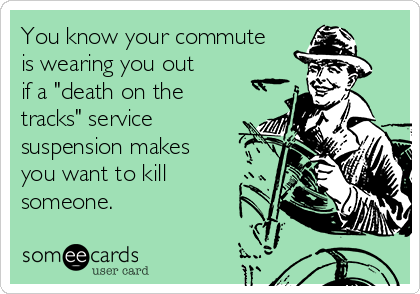 "You know your commute is wearing you out if a ""death on the tracks"" service suspension makes you want to kill someone."
