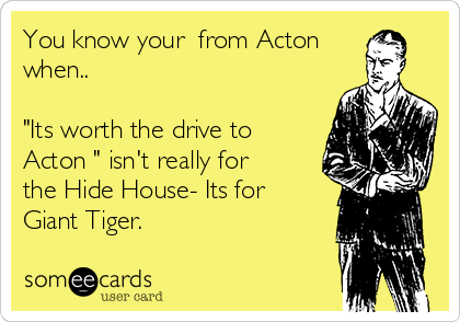 "You know your  from Acton when..  ""Its worth the drive to Acton "" isn't really for the Hide House- Its for Giant Tiger."