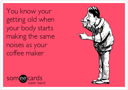 You know your getting old when your body starts making the same noises as your  coffee maker