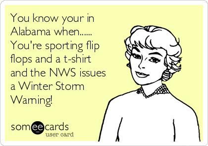 You know your in Alabama when...... You're sporting flip flops and a t-shirt and the NWS issues a Winter Storm Warning!