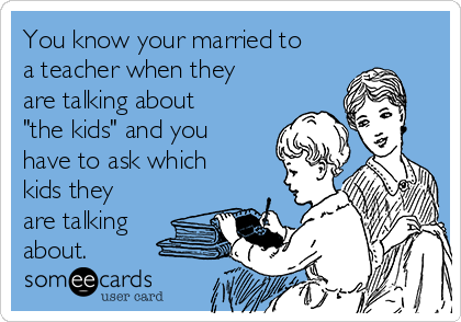 "You know your married to a teacher when they are talking about ""the kids"" and you have to ask which kids they are talking about."