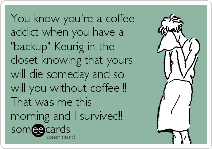 "You know you're a coffee addict when you have a ""backup"" Keurig in the closet knowing that yours will die someday and so will you without coffee !! That was me this morning and I survived!!"