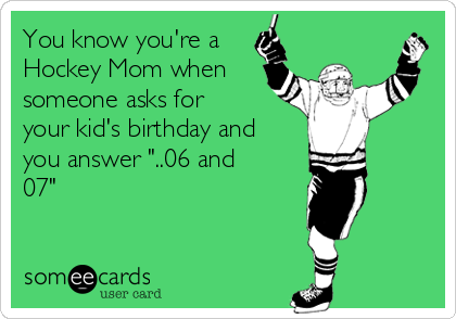 "You know you're a Hockey Mom when someone asks for your kid's birthday and you answer ""..06 and 07"""