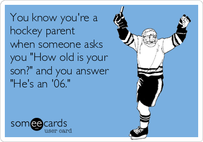 "You know you're a hockey parent when someone asks you ""How old is your son?"" and you answer ""He's an '06."""