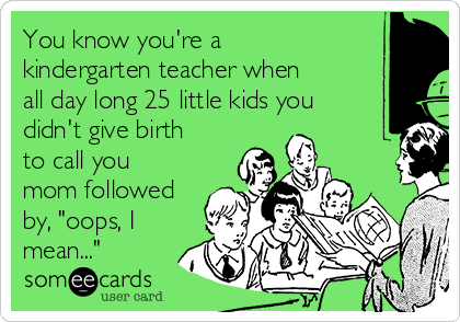 "You know you're a kindergarten teacher when  all day long 25 little kids you didn't give birth to call you mom followed by, ""oops, I mean..."""