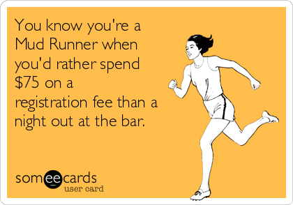 You know you're a Mud Runner when you'd rather spend $75 on a registration fee than a night out at the bar.