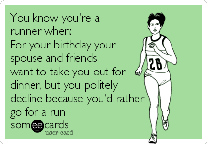You know you're a runner when:  For your birthday your  spouse and friends want to take you out for dinner, but you politely  decline because you'd rather go for a run