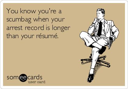 You know you're a scumbag when your arrest record is longer than your résumé.