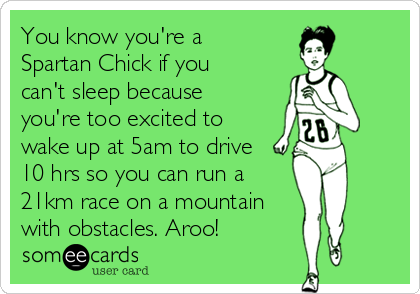 You know you're a Spartan Chick if you can't sleep because you're too excited to wake up at 5am to drive 10 hrs so you can run a 21km race on a mountain with obstacles. Aroo!
