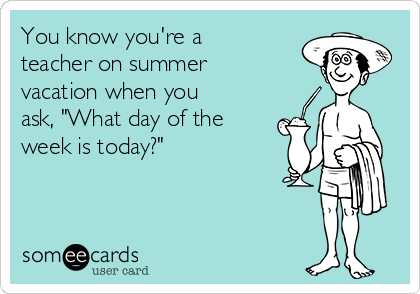 """You know you're a teacher on summer vacation when you ask, """"What day of the week is today?"""""""