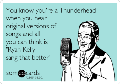 """You know you're a Thunderhead when you hear original versions of songs and all you can think is """"Ryan Kelly sang that better"""""""