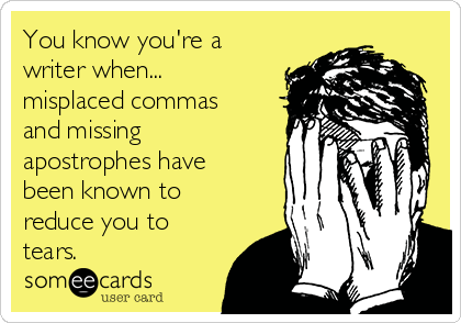 You know you're a writer when... misplaced commas and missing apostrophes have been known to reduce you to tears.
