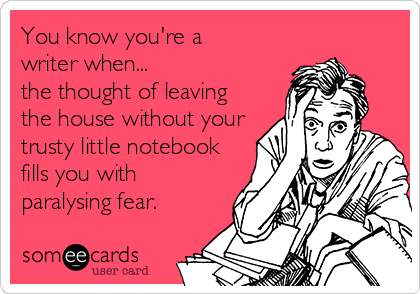 You know you're a writer when... the thought of leaving the house without your trusty little notebook fills you with paralysing fear.