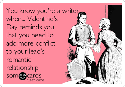 You know you're a writer when... Valentine's Day reminds you that you need to add more conflict to your lead's romantic relationship.