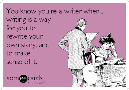 You know you're a writer when... writing is a way for you to rewrite your own story, and to make  sense of it.