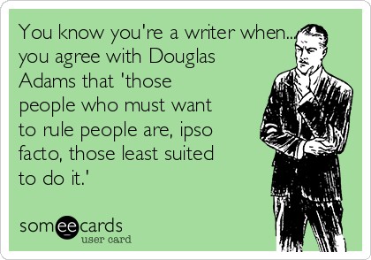 You know you're a writer when... you agree with Douglas Adams that 'those people who must want to rule people are, ipso facto, those least suited to do it.'