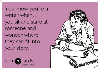 You know you're a writer when… you sit and stare at someone and wonder where they can fit into your story.