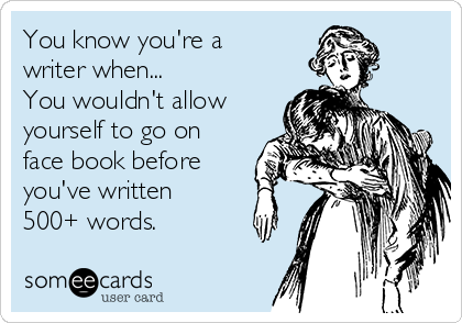 You know you're a writer when... You wouldn't allow yourself to go on face book before you've written 500+ words.