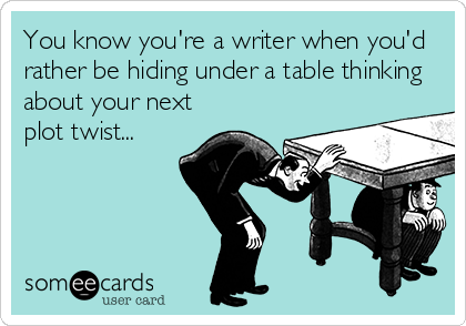 You know you're a writer when you'd rather be hiding under a table thinking about your next plot twist...