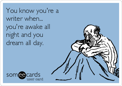 You know you're a  writer when... you're awake all  night and you  dream all day.