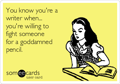 You know you're a writer when... you're willing to fight someone for a goddamned pencil.