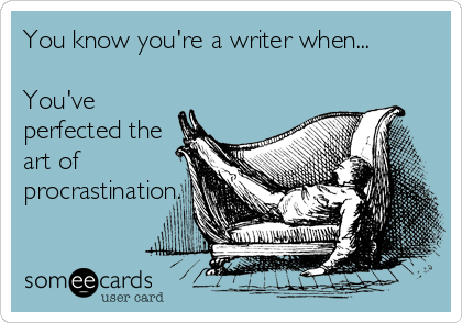 You know you're a writer when...  You've perfected the art of procrastination.