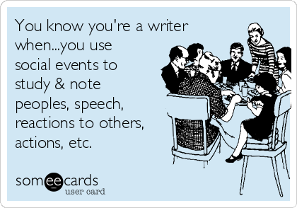 You know you're a writer when...you use social events to study & note peoples, speech, reactions to others, actions, etc.