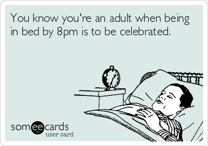 You know you're an adult when being in bed by 8pm is to be celebrated.