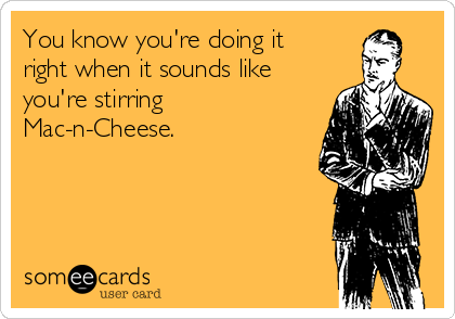 You know you're doing it right when it sounds like you're stirring Mac-n-Cheese.