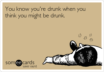 You know you're drunk when you think you might be drunk.