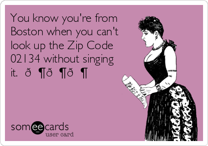 You know you're from Boston when you can't look up the Zip Code 02134 without singing it.  ???