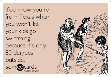 You know you're from Texas when you won't let your kids go swimming because it's only 80 degrees outside.