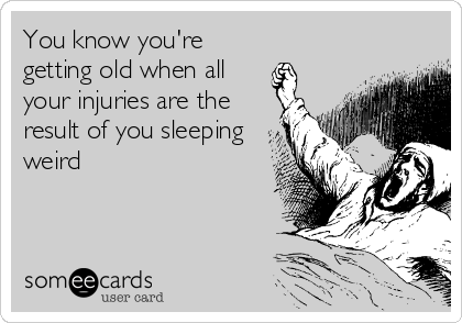 You know you're getting old when all your injuries are the result of you sleeping weird