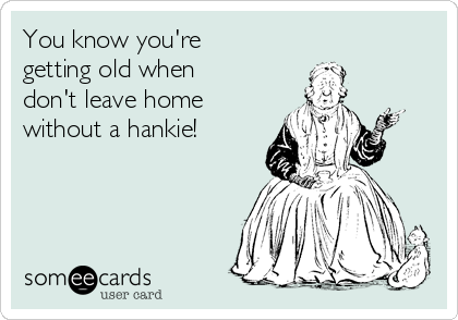 You know you're getting old when don't leave home without a hankie!