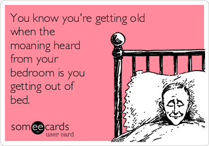 You know you're getting old when the moaning heard from your bedroom is you getting out of bed.