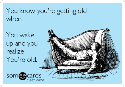 You know you're getting old when  You wake up and you realize You're old.