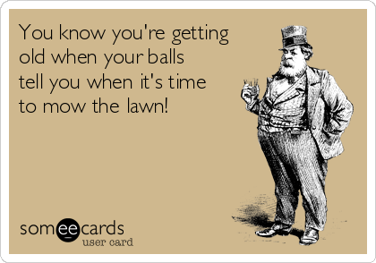 You know you're getting old when your balls tell you when it's time to mow the lawn!