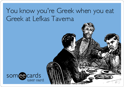 You know you're Greek when you eat Greek at Lefkas Taverna