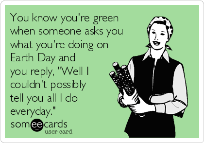 """You know you're green when someone asks you what you're doing on Earth Day and you reply, """"Well I couldn't possibly tell you all I do everyday."""""""