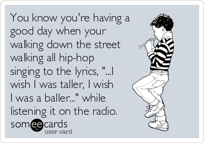 "You know you're having a good day when your walking down the street walking all hip-hop singing to the lyrics, ""...I wish I was taller, I wish I was a baller..."" while listening it on the radio."
