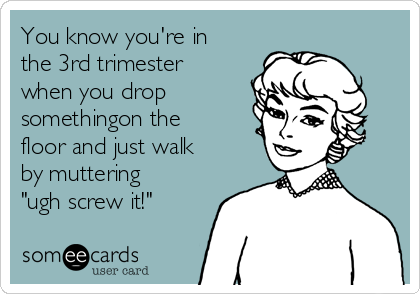 "You know you're in the 3rd trimester when you drop somethingon the floor and just walk  by muttering   ""ugh screw it!"""