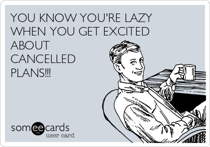 YOU KNOW YOU'RE LAZY WHEN YOU GET EXCITED ABOUT CANCELLED PLANS!!!